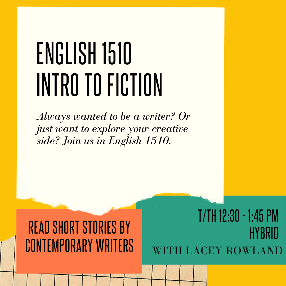 yellow square flyer overlaid with 4 different colored shapes of paper in the style of a collage. text on flyer reads: English 1510 Intro to Fiction Always wanted to be a writer? Or just want to explore your creative side? Join us in English 1510. Read short stories by contemporary writers. T/Th 12:30-1:45 PM Hybrid with Lacey Rowland